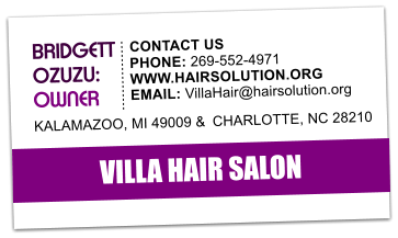 VILLA HAIR SALON  BRIDGETT   OZUZU:  OWNER   CONTACT US   PHONE: 269-552-4971 WWW.HAIRSOLUTION.ORG EMAIL: VillaHair@hairsolution.org KALAMAZOO, MI 49009 &  CHARLOTTE, NC 28210
